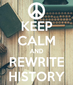 Poster: KEEP CALM AND REWRITE HISTORY