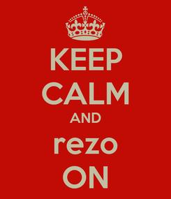 Poster: KEEP CALM AND rezo ON