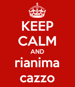 Poster: KEEP CALM AND rianima cazzo