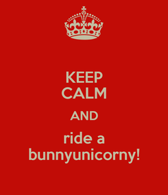 Poster: KEEP CALM AND ride a bunnyunicorny!