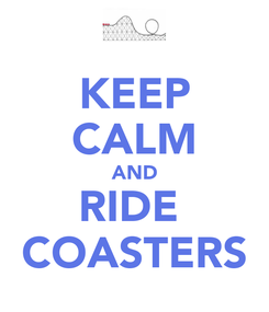Poster: KEEP CALM AND RIDE  COASTERS