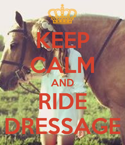 Poster: KEEP CALM AND RIDE DRESSAGE