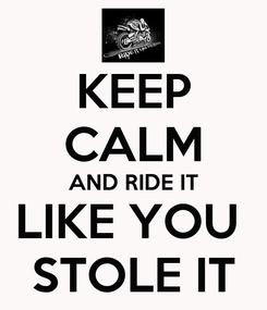 Poster: KEEP CALM AND RIDE IT LIKE YOU  STOLE IT