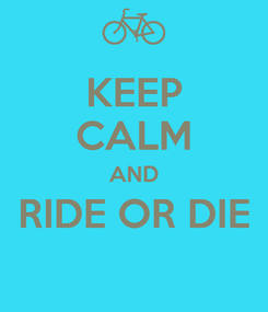 Poster: KEEP CALM AND RIDE OR DIE