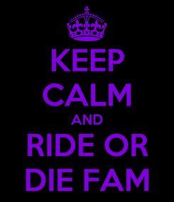Poster: KEEP CALM AND RIDE OR DIE FAM