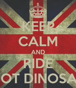 Poster: KEEP CALM AND RIDE ROBOT DINOSAURS