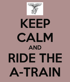 Poster: KEEP CALM AND RIDE THE A-TRAIN