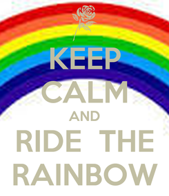 Poster: KEEP CALM AND RIDE  THE RAINBOW