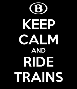 Poster: KEEP CALM AND RIDE TRAINS