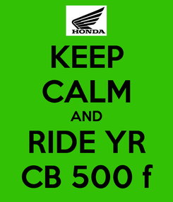 Poster: KEEP CALM AND RIDE YR CB 500 f