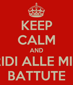Poster: KEEP CALM AND RIDI ALLE MIE BATTUTE