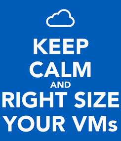 Poster: KEEP CALM AND RIGHT SIZE YOUR VMs