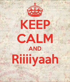Poster: KEEP CALM AND Riiiiyaah