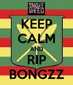 Poster: KEEP CALM AND RIP BONGZZ
