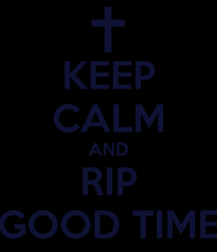 Poster: KEEP CALM AND RIP GOOD TIME