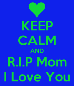 Poster: KEEP CALM AND R.I.P Mom I Love You