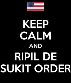 Poster: KEEP CALM AND RIPIL DE SUKIT ORDER