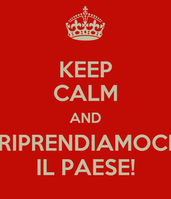 Poster: KEEP CALM AND RIPRENDIAMOCI IL PAESE!