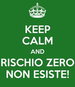 Poster: KEEP CALM AND RISCHIO ZERO NON ESISTE!