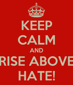 Poster: KEEP CALM AND RISE ABOVE HATE!