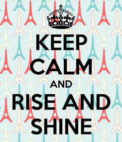 Poster: KEEP CALM AND RISE AND SHINE