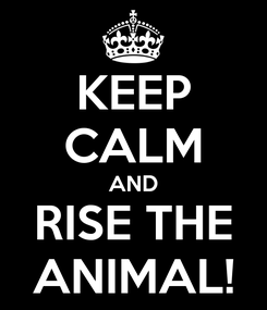 Poster: KEEP CALM AND RISE THE ANIMAL!