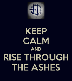 Poster: KEEP CALM AND RISE THROUGH THE ASHES