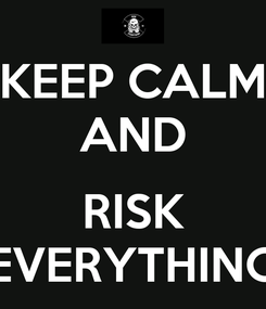 Poster: KEEP CALM AND  RISK EVERYTHING