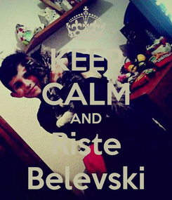 Poster: KEEP CALM AND Riste Belevski