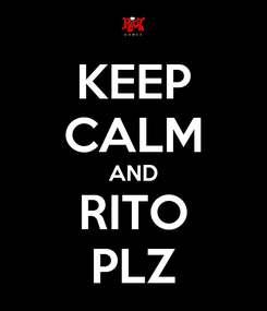 Poster: KEEP CALM AND RITO PLZ