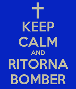 Poster: KEEP CALM AND RITORNA BOMBER