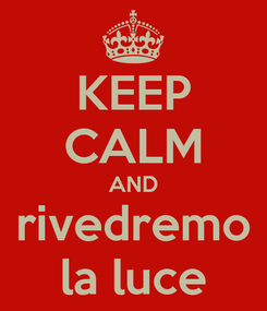 Poster: KEEP CALM AND rivedremo la luce