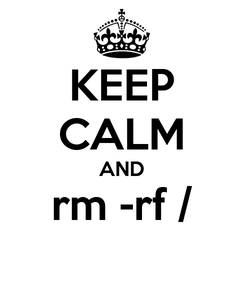 Poster: KEEP CALM AND rm -rf /