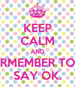 Poster: KEEP CALM AND RMEMBER TO SAY OK.