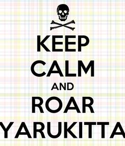 Poster: KEEP CALM AND ROAR YARUKITTA