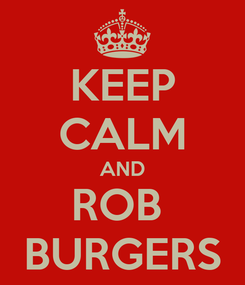 Poster: KEEP CALM AND ROB  BURGERS