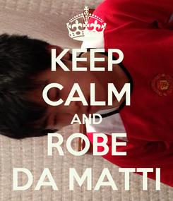 Poster: KEEP CALM AND ROBE DA MATTI