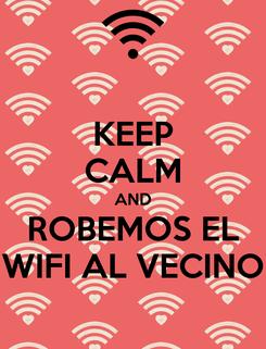 Poster: KEEP CALM AND ROBEMOS EL WIFI AL VECINO