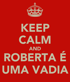 Poster: KEEP CALM AND ROBERTA É UMA VADIA