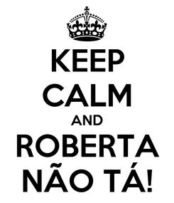 Poster: KEEP CALM AND ROBERTA NÃO TÁ!