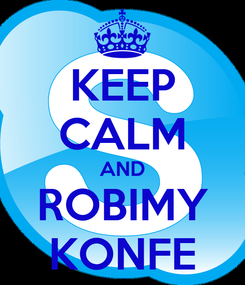 Poster: KEEP CALM AND ROBIMY KONFE