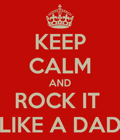 Poster: KEEP CALM AND ROCK IT  LIKE A DAD