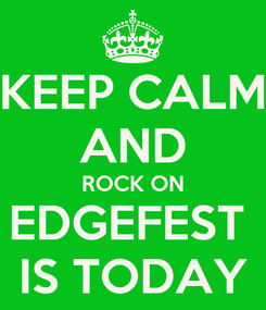 Poster: KEEP CALM AND ROCK ON EDGEFEST  IS TODAY