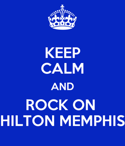 Poster: KEEP CALM AND ROCK ON  HILTON MEMPHIS