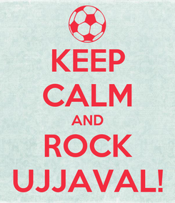 Poster: KEEP CALM AND ROCK UJJAVAL!