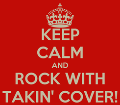 Poster: KEEP CALM AND ROCK WITH TAKIN' COVER!