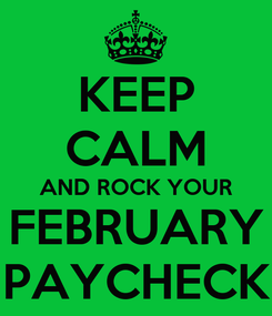 Poster: KEEP CALM AND ROCK YOUR FEBRUARY PAYCHECK