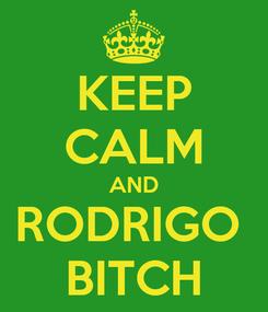 Poster: KEEP CALM AND RODRIGO  BITCH