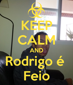 Poster: KEEP CALM AND Rodrigo é  Feio