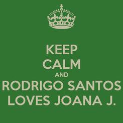Poster: KEEP CALM AND RODRIGO SANTOS LOVES JOANA J.